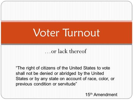 "…or lack thereof Voter Turnout ""The right of citizens of the United States to vote shall not be denied or abridged by the United States or by any state."