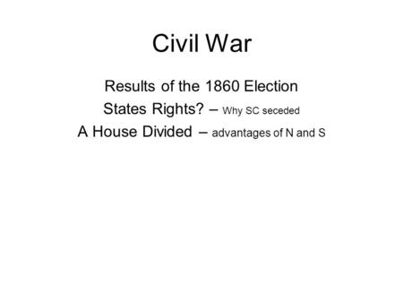 Civil War Results of the 1860 Election States Rights? – Why SC seceded A House Divided – advantages of N and S.