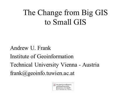 The Change from Big GIS to Small GIS Andrew U. Frank Institute of Geoinformation Technical University Vienna - Austria