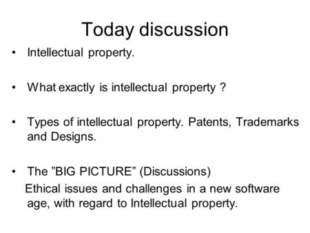 "Today discussion Intellectual property. What exactly is intellectual property ? Types of intellectual property. Patents, Trademarks and Designs. The ""BIG."
