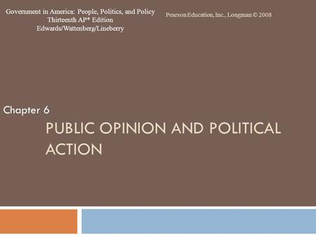 PUBLIC OPINION AND POLITICAL ACTION Chapter 6 Pearson Education, Inc., Longman © 2008 Government in America: People, Politics, and Policy Thirteenth AP*