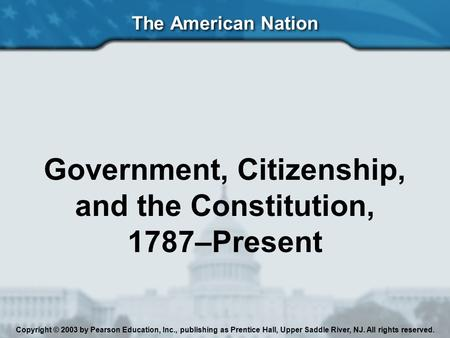 The American Nation Government, Citizenship, and the Constitution, 1787–Present Copyright © 2003 by Pearson Education, Inc., publishing as Prentice Hall,