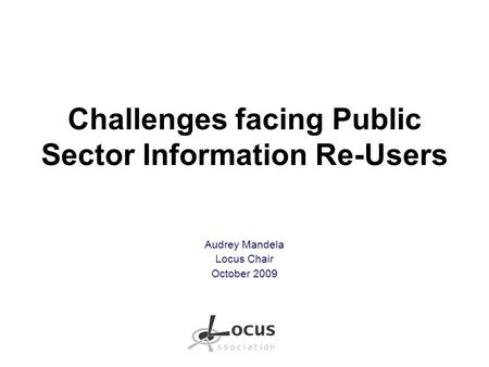 Challenges facing Public Sector Information Re-Users Audrey Mandela Locus Chair October 2009.