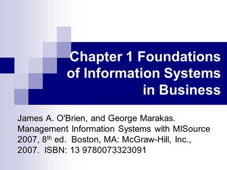 Chapter 1 Foundations of Information Systems in Business James A. O'Brien, and George Marakas. Management Information Systems with MISource 2007, 8 th.