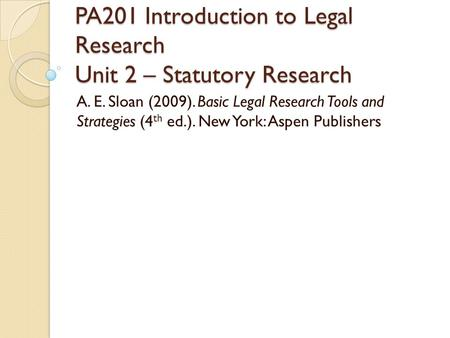 PA201 Introduction to Legal Research Unit 2 – Statutory Research A. E. Sloan (2009). Basic Legal Research Tools and Strategies (4 th ed.). New York: Aspen.