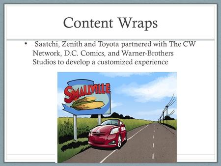 Content Wraps Saatchi, Zenith and Toyota partnered with The CW Network, D.C. Comics, and Warner-Brothers Studios to develop a customized experience 11-1.
