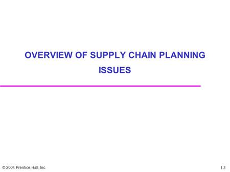 © 2004 Prentice-Hall, Inc. 1-1 OVERVIEW OF SUPPLY CHAIN PLANNING ISSUES.
