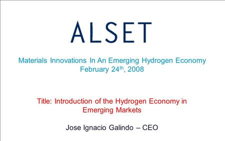 Materials Innovations In An Emerging Hydrogen Economy February 24 th, 2008 Title: Introduction of the Hydrogen Economy in Emerging Markets Jose Ignacio.