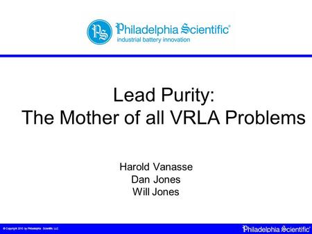 © Copyright 2010 by Philadelphia Scientific LLC Lead Purity: The Mother of all VRLA Problems Harold Vanasse Dan Jones Will Jones.