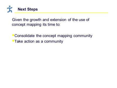 Next Steps Given the growth and extension of the use of concept mapping its time to:  Consolidate the concept mapping community  Take action as a community.