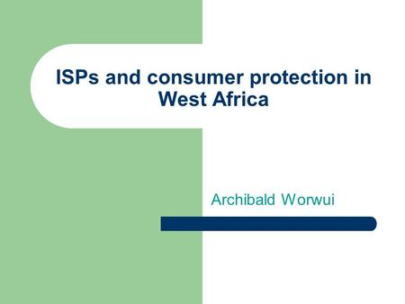 ISPs and consumer protection in West Africa Archibald Worwui.