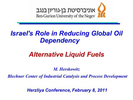 Israel's Role in Reducing Global Oil Dependency Alternative Liquid Fuels M. Herskowitz Blechner Center of Industrial Catalysis and Process Development.