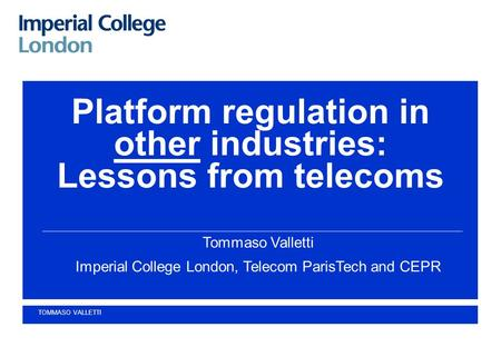 Platform regulation in other industries: Lessons from telecoms Tommaso Valletti Imperial College London, Telecom ParisTech and CEPR TOMMASO VALLETTI.