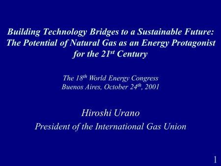 1 Building Technology Bridges to a Sustainable Future: The Potential of Natural Gas as an Energy Protagonist for the 21 st Century The 18 th World Energy.