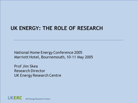 UK Energy Research Centre UK ENERGY: THE ROLE OF RESEARCH National Home Energy Conference 2005 Marriott Hotel, Bournemouth, 10-11 May 2005 Prof Jim Skea.