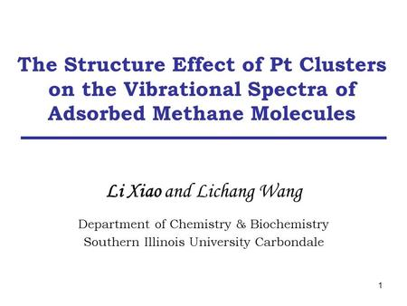 1 Li Xiao and Lichang Wang Department of Chemistry & Biochemistry Southern Illinois University Carbondale The Structure Effect of Pt Clusters on the Vibrational.