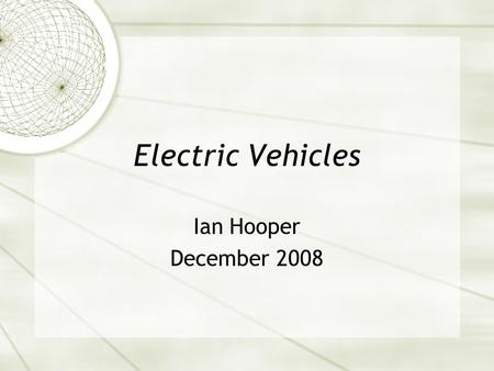 Electric Vehicles Ian Hooper December 2008. Introductions  Ian Hooper, from Maida Vale WA  Degree in Mechatronic Engineering  Currently run a business.