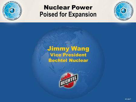 7671-9/06- 1 Nuclear Power Poised for Expansion 7671-9/06- 1 Jimmy Wang Vice President Bechtel Nuclear.