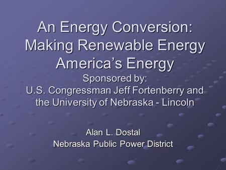 An Energy Conversion: Making Renewable Energy America's Energy Sponsored by: U.S. Congressman Jeff Fortenberry and the University of Nebraska - Lincoln.