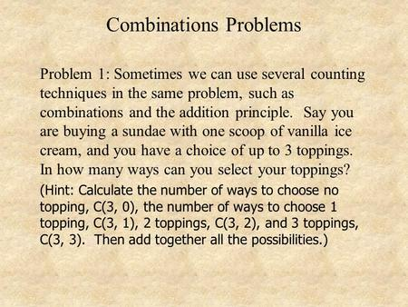 Combinations Problems Problem 1: Sometimes we can use several counting techniques in the same problem, such as combinations and the addition principle.