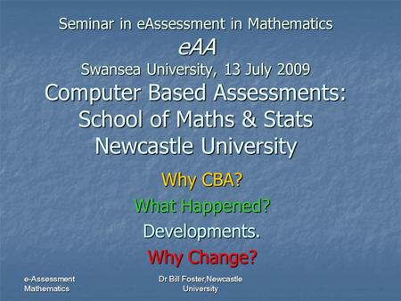 E-Assessment Mathematics Dr Bill Foster,Newcastle University Seminar in eAssessment in Mathematics eAA Swansea University, 13 July 2009 Computer Based.