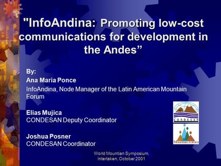 "World Mountian Symposium, Interlaken, October 2001 InfoAndina: Promoting low-cost communications for development in the Andes"" By: Ana Maria Ponce InfoAndina,"