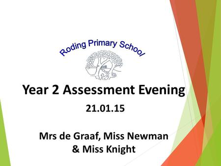 Year 2 Assessment Evening 21.01.15 Mrs de Graaf, Miss Newman & Miss Knight.