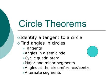 Circle Theorems  Identify a tangent to a circle  Find angles in circles Tangents Angles in a semicircle Cyclic quadrilateral Major and minor segments.
