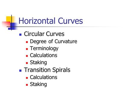 Horizontal Curves Circular Curves Degree of Curvature Terminology Calculations Staking Transition Spirals Calculations Staking.