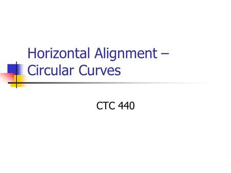Horizontal Alignment – Circular Curves CTC 440. Objectives Know the nomenclature of a horizontal curve Know how to solve curve problems Know how to solve.