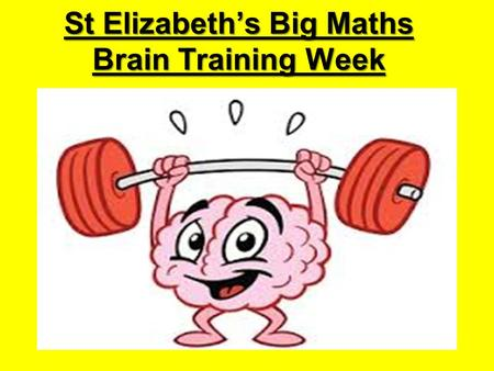 St Elizabeth's Big Maths Brain Training Week. Your Amazing Brain Can you finish these sentences? The brain is… Your brain needs… Learning is when…