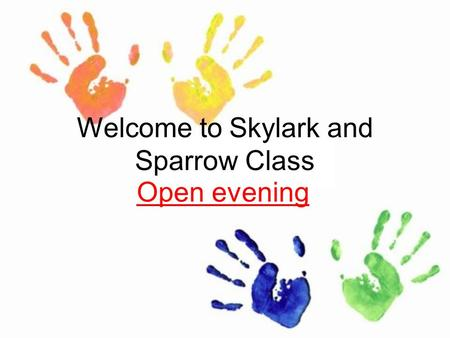 Welcome to Skylark and Sparrow Class Open evening.