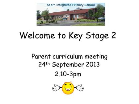Welcome to Key Stage 2 Parent curriculum meeting 24 th September 2013 2.10-3pm.
