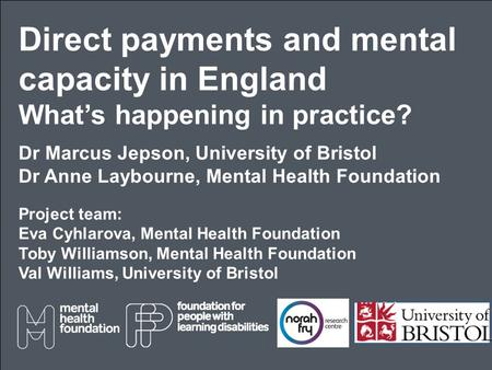 Direct payments and mental capacity in England What's happening in practice? Dr Marcus Jepson, University of Bristol Dr Anne Laybourne, Mental Health Foundation.