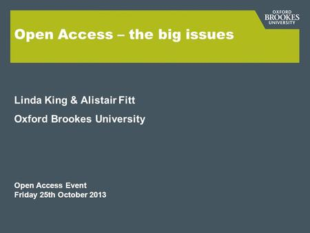 Open Access – the big issues Linda King & Alistair Fitt Oxford Brookes University Open Access Event Friday 25th October 2013.