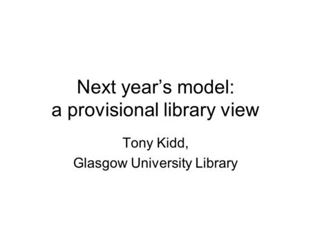 Next year's model: a provisional library view Tony Kidd, Glasgow University Library.