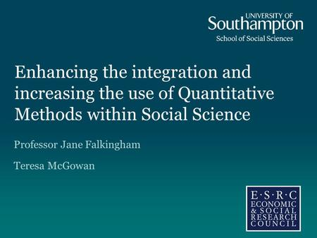 Enhancing the integration and increasing the use of Quantitative Methods within Social Science Professor Jane Falkingham Teresa McGowan.