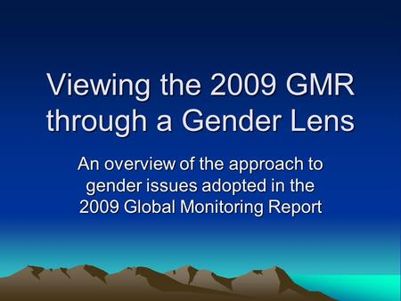 Viewing the 2009 GMR through a Gender Lens An overview of the approach to gender issues adopted in the 2009 Global Monitoring Report.