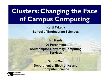University of Southampton Clusters: Changing the Face of Campus Computing Kenji Takeda School of Engineering Sciences Ian Hardy Oz Parchment Southampton.