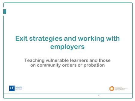 Exit strategies and working with employers Teaching vulnerable learners and those on community orders or probation 1.