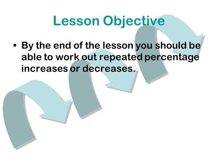 Lesson Objective By the end of the lesson you should be able to work out repeated percentage increases or decreases.