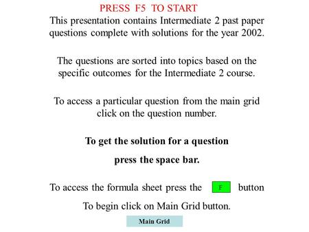 Main Grid This presentation contains Intermediate 2 past paper questions complete with solutions for the year 2002. The questions are sorted into topics.