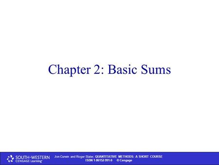 Jon Curwin and Roger Slater, QUANTITATIVE METHODS: A SHORT COURSE ISBN 1-86152-991-0 © Cengage Chapter 2: Basic Sums.