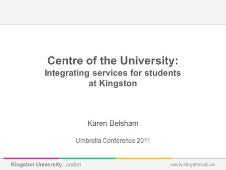 Centre of the University: Integrating services for students at Kingston Karen Belsham Umbrella Conference 2011.