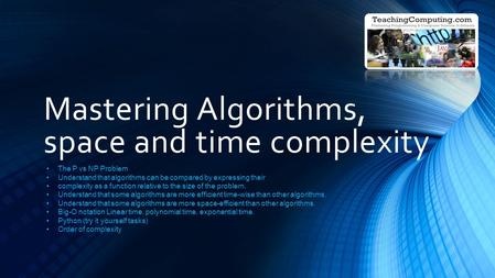 Mastering Algorithms, space and time complexity The P vs NP Problem Understand that algorithms can be compared by expressing their complexity as a function.