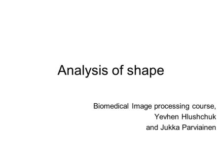 Analysis of shape Biomedical Image processing course, Yevhen Hlushchuk and Jukka Parviainen.
