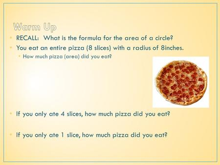 RECALL: What is the formula for the area of a circle? You eat an entire pizza (8 slices) with a radius of 8inches. How much pizza (area) did you eat? If.
