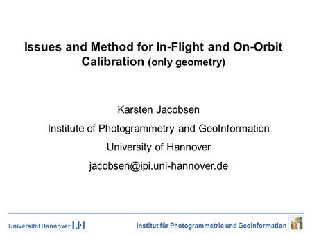 Universität Hannover Institut für Photogrammetrie und GeoInformation Issues and Method for In-Flight and On-Orbit Calibration (only geometry) Karsten Jacobsen.