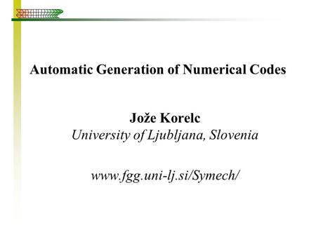 Automatic Generation of Numerical Codes Jože Korelc University of Ljubljana, Slovenia www.fgg.uni-lj.si/Symech/