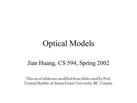Optical Models Jian Huang, CS 594, Spring 2002 This set of slides are modified from slides used by Prof. Torsten Moeller, at Simon Fraser University, BC,